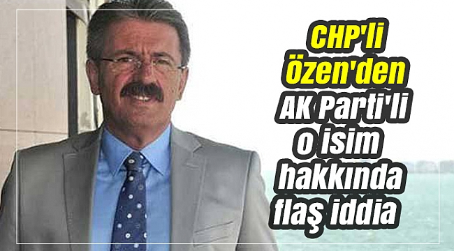 CHP'li Özen'den AK Parti'li o isim hakkında flaş iddia