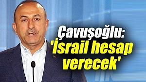 Dışişleri Bakanı Mevlüt Çavuşoğlu: 'İsrail hesap verecek'