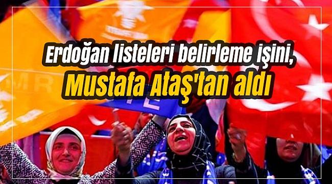 Erdoğan listeleri belirleme işini, Mustafa Ataş'tan aldı