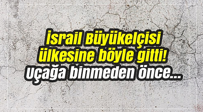 İsrail Büyükelçisi ülkesine böyle gitti