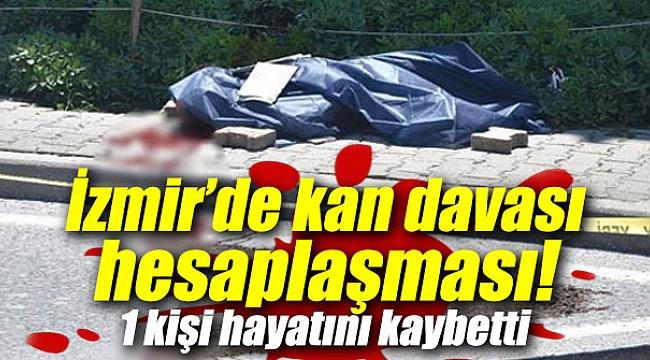 İzmir'de kan davası hesaplaşması: 1 kişi hayatını kaybetti