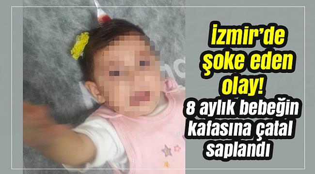 İzmir'de şoke eden olay! 8 aylık bebeğin kafasına çatal saplandı