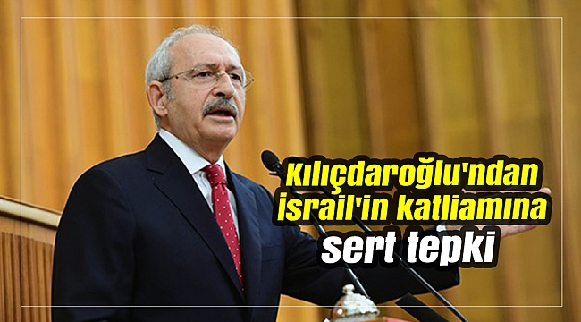 Kılıçdaroğlu'ndan İsrail'in katliamına sert tepki