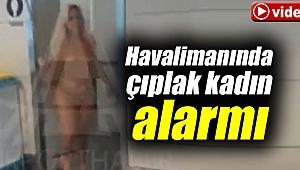 Havalimanında çıplak kadın ortalığı birbirine kattı