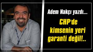 CHP'de kimsenin yeri garanti değil!..