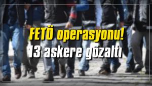 FETÖ operasyonu! 13 askere gözaltı