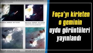 Foça'yı kirleten o geminin uydu görüntüleri yayınlandı