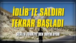 İDLİB'TE SALDIRI TEKRAR BAŞLADI