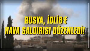 RUSYA İDLİB'E HAVA SALDIRISI DÜZENLEDİ