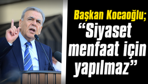"""Başkan Kocaoğlu; """"Siyaset menfaat için yapılmaz"""""""
