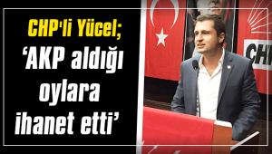 CHP'li Yücel; 'AKP aldığı oylara ihanet etti'