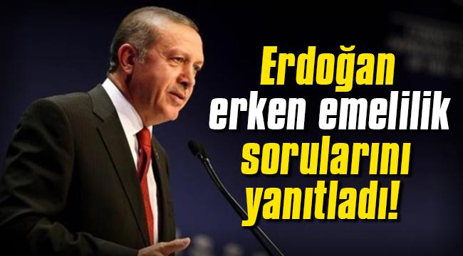 Erken emelilik sorularını Erdoğan yanıtladı!