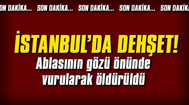İstanbul'da dehşet! Ablasının gözü önünde öldü
