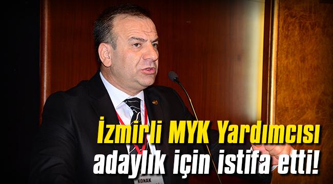 İzmirli MYK Yardımcısı adaylık için istifa etti!