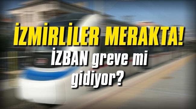 İzmirliler merakta! İZBAN greve mi gidiyor?