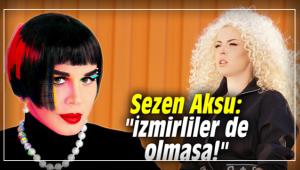 Sezen Aksu: İzmirliler de olmasa!