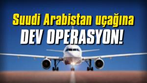 Suudi Arabistan uçağına büyük operasyon gerçekleştirildi!