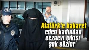 Atatürk'e hakaret eden kadından cezaevi çıkışı şok sözler