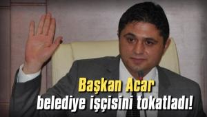 Başkan Acar belediye işçisini tokatladı