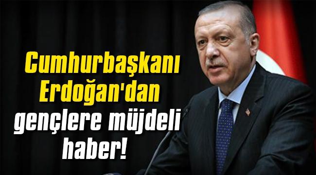 Başkan Erdoğan'dan gençlere müjdeli haber