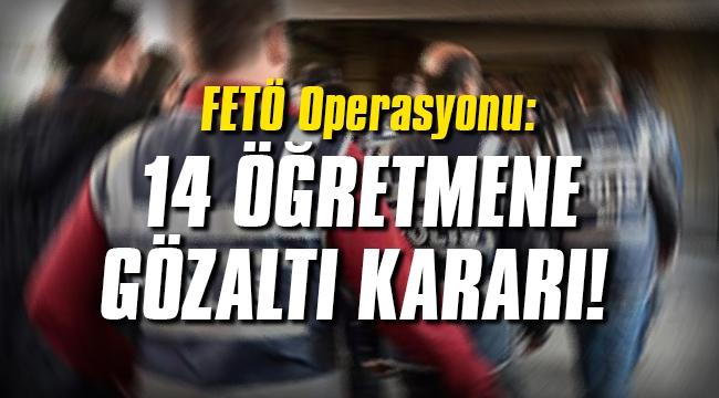 FETÖ Operasyonu: 14 öğretmene gözaltı kararı
