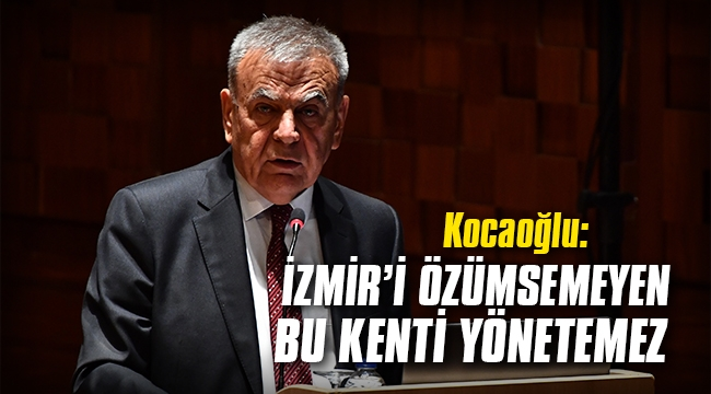 Kocaoğlu: İzmir'i özümsemeyen, bu kenti yönetemez!