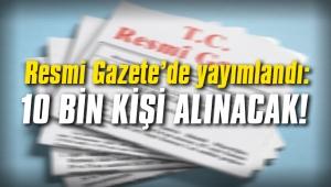 Resmi Gazete'de yayımlandı: 10 bin kişi alınacak!