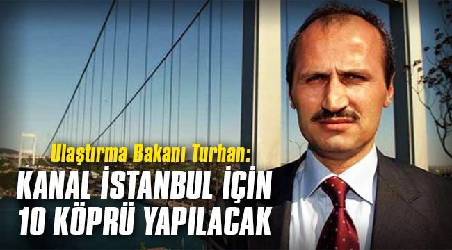Ulaştırma Bakanı Turhan: Kanal İstanbul için 10 köprü yapılacak