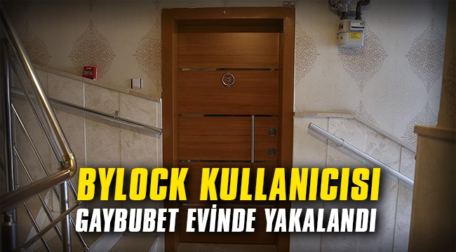 ByLock kullanıcısı gaybubet evinde yakalandı