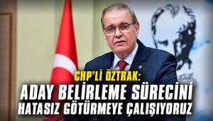 CHP Genel Başkan Yardımcısı Öztrak: Aday belirleme sürecini hatasız götürmeye çalışıyoruz