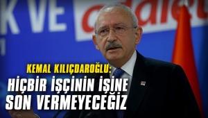 Kemal Kılıçdaroğlu: Hiçbir işçinin işine son vermeyeceğiz