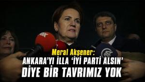 Meral Akşener: Ankara'yı illa 'İYİ Parti alsın' diye bir tavrımız yok