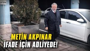 Metin Akpınar ifade için adliyede!