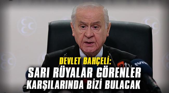 MHP Genel Başkanı Bahçeli: Sarı rüyalar görenler karşılarında bizi bulacak