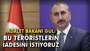 Adalet Bakanı Gül: Bu teröristlerin iadesini istiyoruz