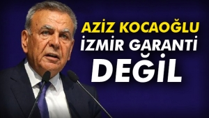 Aziz Kocaoğlu: İzmir garanti değil