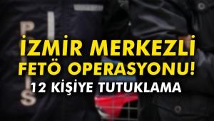 İzmir merkezli FETÖ operasyonu! 12 kişiye tutuklama