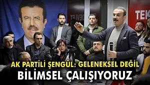 AK Partili Şengül: Geleneksel değil, bilimsel çalışıyoruz