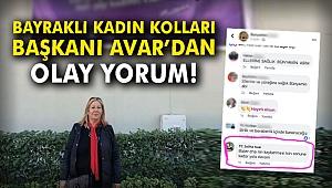 Bayraklı Kadın Kolları Başkanı Avar'dan olay yorum!