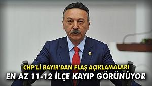 CHP'li Bayır'dan flaş açıklamalar: En az 11-12 ilçe kayıp görünüyor