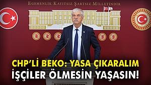 CHP'li Beko: Yasa çıkaralım, işçiler ölmesin, yaşasın!