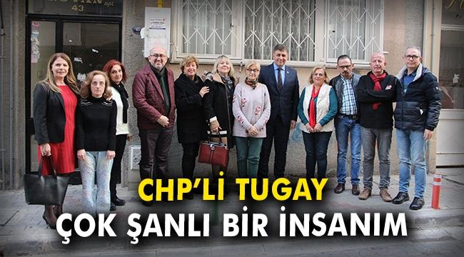 CHP'li Tugay: Çok şanslı bir insanım