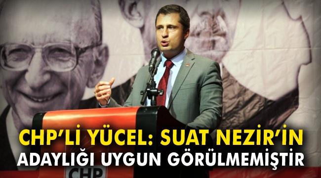 CHP'li Yücel: Suat Nezir'in adaylığı uygun görülmemiştir
