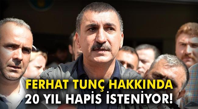 Ferhat Tunç hakkında 20 yıl hapis isteniyor