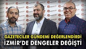 Gazeteciler gündemi değerlendirdi: 'İzmir'de dengeler değişti'