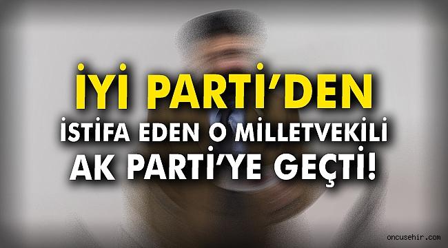 İYİ Parti'den istifa eden o milletvekili AK Parti'ye geçti!