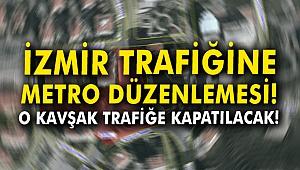 İzmir trafiğine metro düzenlemesi! O kavşak trafiğe kapatılacak