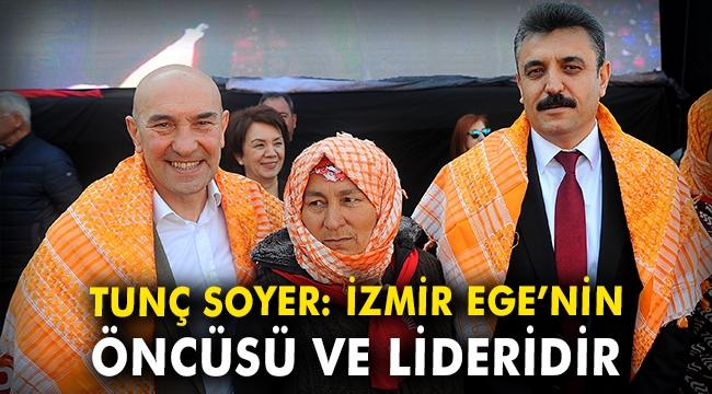 Tunç Soyer:İzmir Ege'nin öncüsü ve lideridir