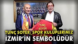 Tunç Soyer: Spor kulüplerimiz İzmir'in sembolüdür