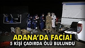 Adana'da facia! 5 kişi çadırda ölü bulundu